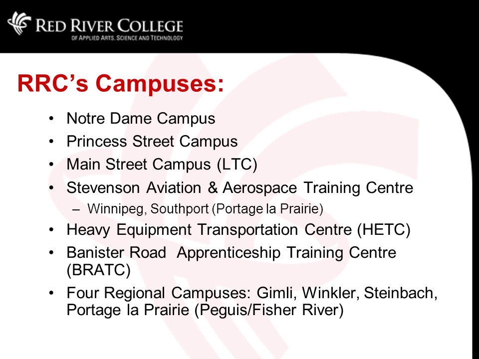RRC At A Glance: MB's 2nd largest post-secondary institution Comprehensive college Serve 11,000 FT and 20,000 PT annually $130 Million annual budget (08/09) 1,100 FT employees (1,300 PT) Enrolment stable, near capacity