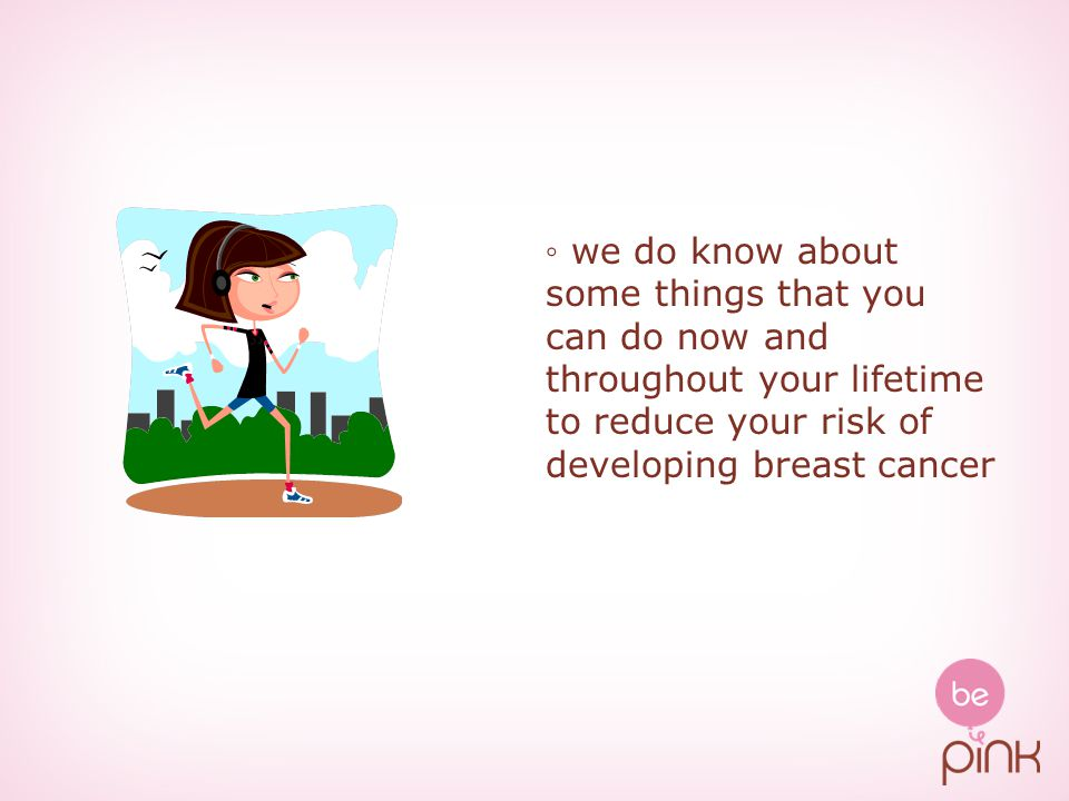 ◦ we do know about some things that you can do now and throughout your lifetime to reduce your risk of developing breast cancer