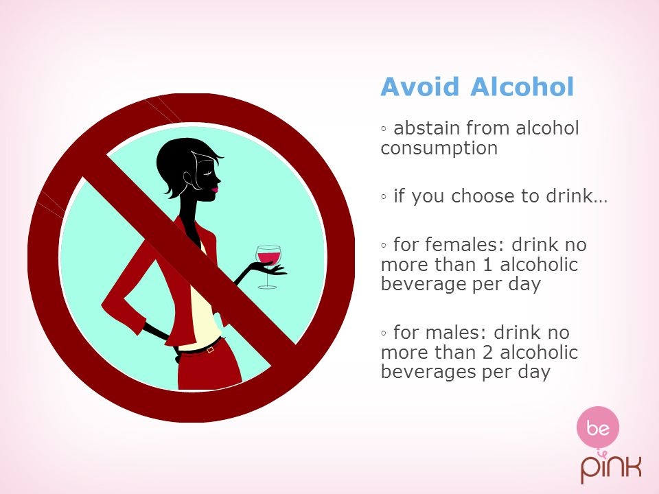 Avoid Alcohol ◦ abstain from alcohol consumption ◦ if you choose to drink… ◦ for females: drink no more than 1 alcoholic beverage per day ◦ for males: drink no more than 2 alcoholic beverages per day