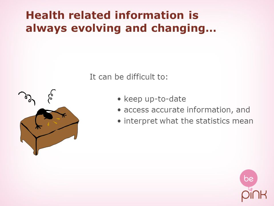 Health related information is always evolving and changing… It can be difficult to: keep up-to-date access accurate information, and interpret what the statistics mean