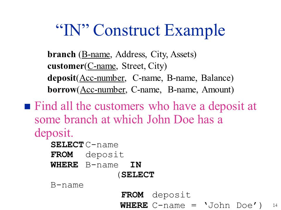 """14 """"IN"""" Construct Example n Find all the customers who have a deposit at some branch at which John Doe has a deposit. SELECTC-name FROMdeposit WHEREB-"""
