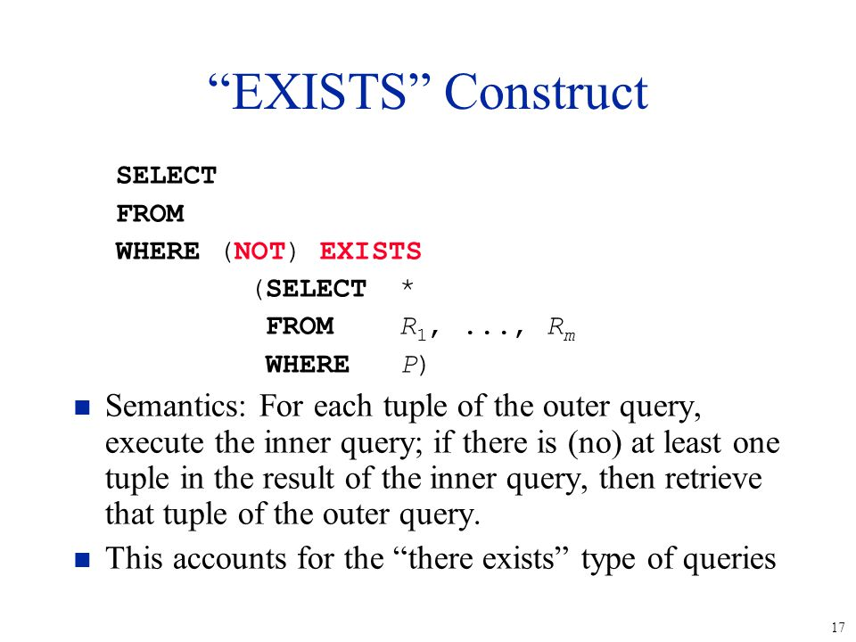 17 SELECT FROM WHERE (NOT) EXISTS (SELECT* FROMR 1,..., R m WHEREP) n Semantics: For each tuple of the outer query, execute the inner query; if there