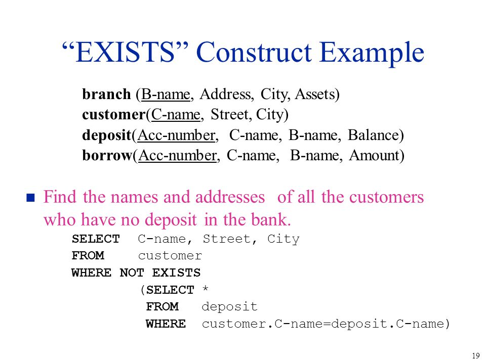 """19 """"EXISTS"""" Construct Example n Find the names and addresses of all the customers who have no deposit in the bank. SELECTC-name, Street, City FROMcust"""
