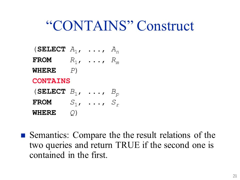 21 CONTAINS Construct (SELECTA 1,..., A n FROMR 1,..., R m WHERE P) CONTAINS (SELECTB 1,..., B p FROMS 1,..., S r WHERE Q) n Semantics: Compare the the result relations of the two queries and return TRUE if the second one is contained in the first.