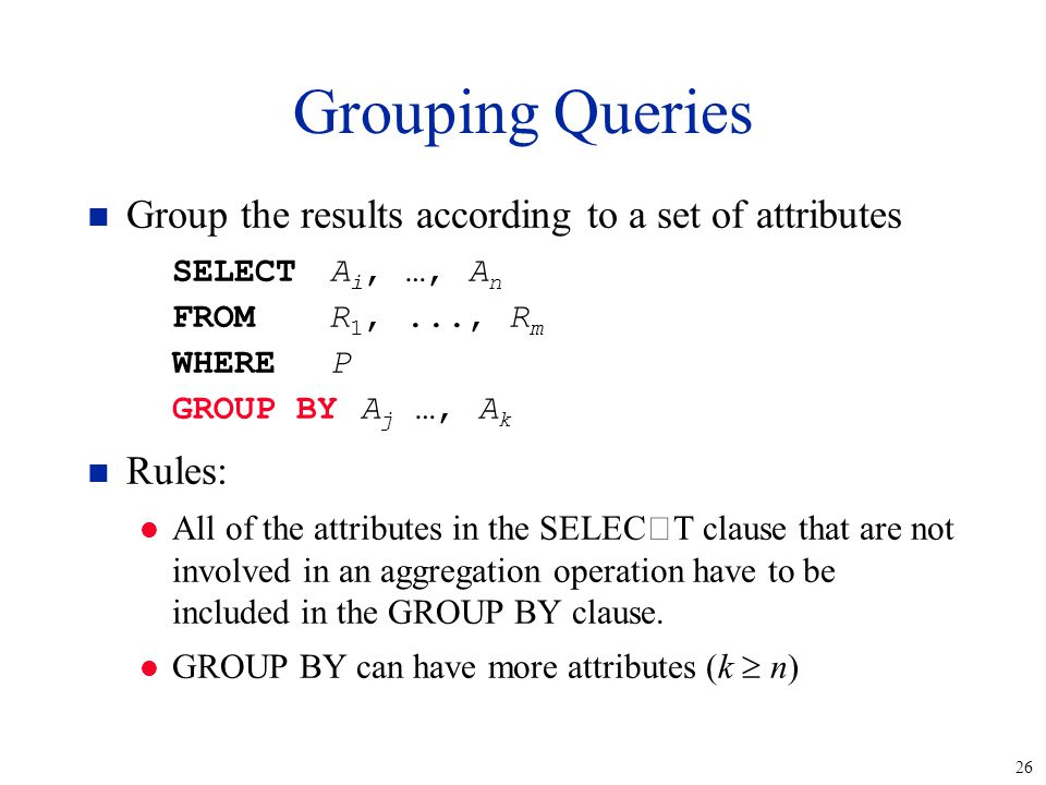 26 Grouping Queries n Group the results according to a set of attributes SELECTA i, …, A n FROMR 1,..., R m WHEREP GROUP BY A j …, A k n Rules: l All
