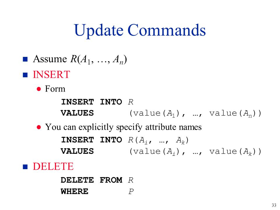 33 Update Commands n Assume R(A 1, …, A n ) n INSERT l Form INSERT INTOR VALUES(value(A 1 ), …, value(A n )) l You can explicitly specify attribute na