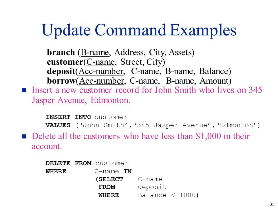 35 Update Command Examples n Insert a new customer record for John Smith who lives on 345 Jasper Avenue, Edmonton. INSERT INTOcustomer VALUES ('John S