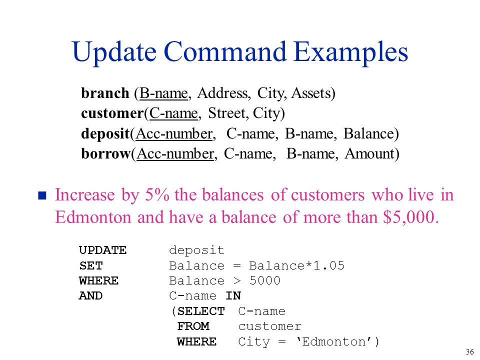 36 Update Command Examples n Increase by 5% the balances of customers who live in Edmonton and have a balance of more than $5,000.