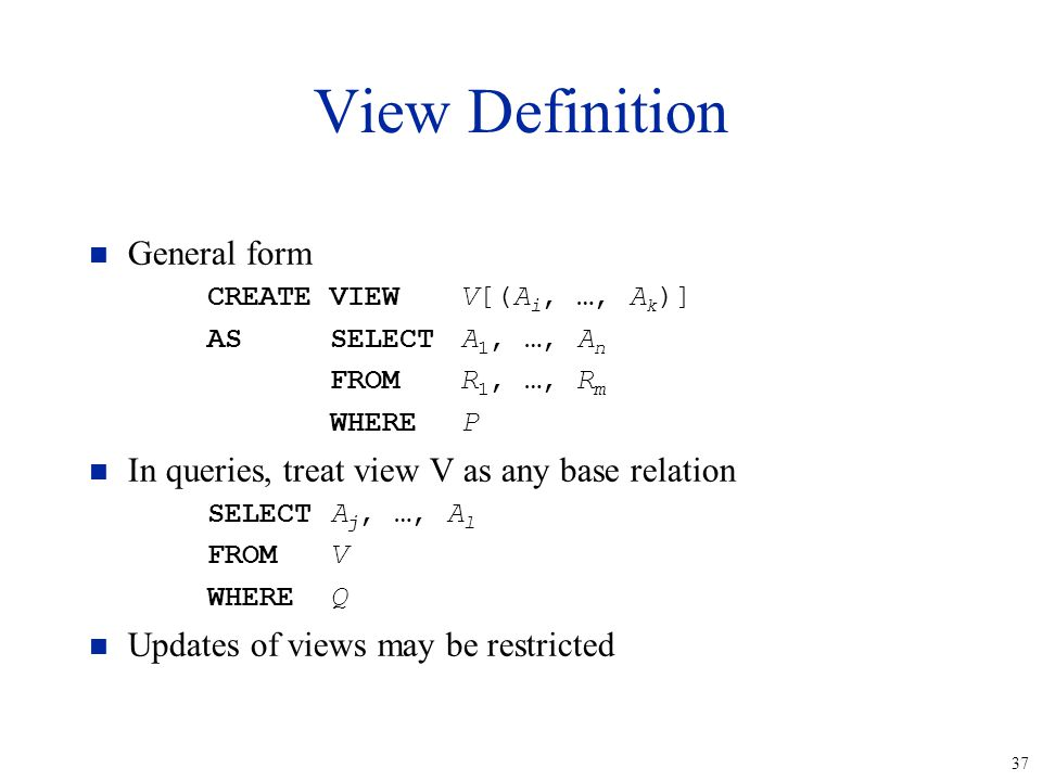 37 View Definition n General form CREATEVIEWV[(A i, …, A k )] ASSELECTA 1, …, A n FROMR 1, …, R m WHEREP n In queries, treat view V as any base relati