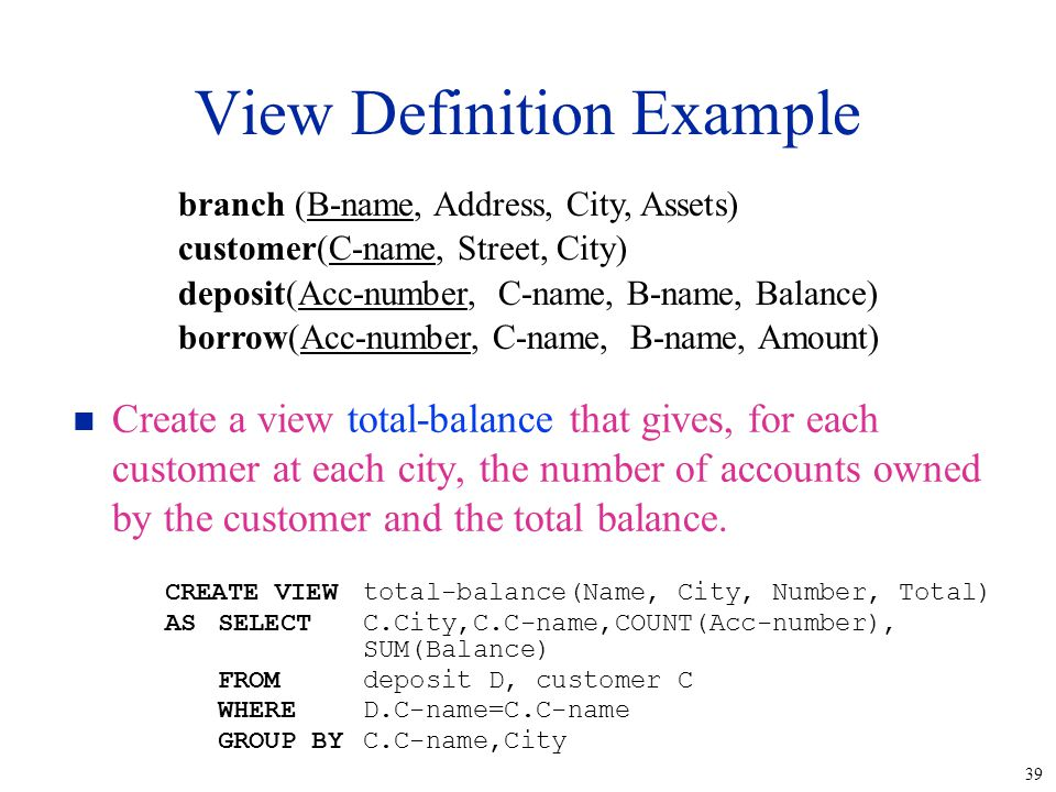 39 View Definition Example n Create a view total-balance that gives, for each customer at each city, the number of accounts owned by the customer and