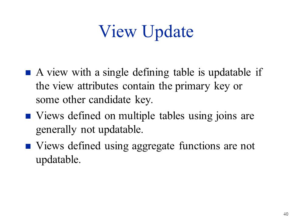 40 View Update n A view with a single defining table is updatable if the view attributes contain the primary key or some other candidate key.