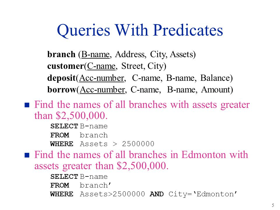 5 Queries With Predicates n Find the names of all branches with assets greater than $2,500,000. SELECTB-name FROMbranch WHEREAssets > 2500000 n Find t