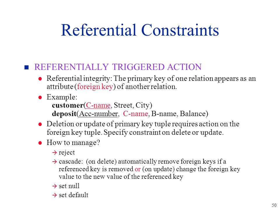 50 n REFERENTIALLY TRIGGERED ACTION l Referential integrity: The primary key of one relation appears as an attribute (foreign key) of another relation.
