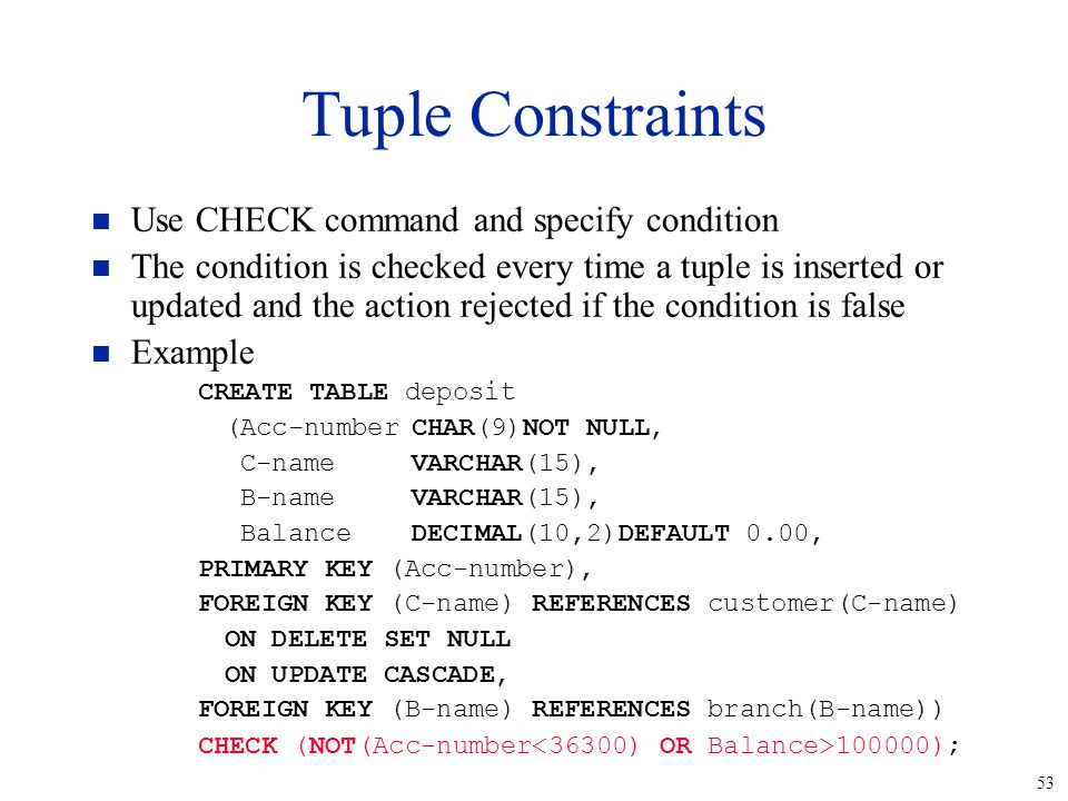 53 Tuple Constraints n Use CHECK command and specify condition n The condition is checked every time a tuple is inserted or updated and the action rejected if the condition is false n Example CREATE TABLE deposit (Acc-numberCHAR(9)NOT NULL, C-nameVARCHAR(15), B-nameVARCHAR(15), BalanceDECIMAL(10,2)DEFAULT 0.00, PRIMARY KEY (Acc-number), FOREIGN KEY (C-name) REFERENCES customer(C-name) ON DELETE SET NULL ON UPDATE CASCADE, FOREIGN KEY (B-name) REFERENCES branch(B-name)) CHECK (NOT(Acc-number 100000);