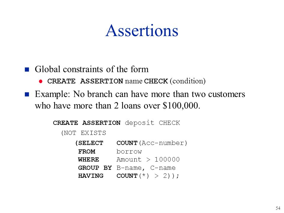 54 Assertions n Global constraints of the form CREATE ASSERTION name CHECK (condition) n Example: No branch can have more than two customers who have more than 2 loans over $100,000.