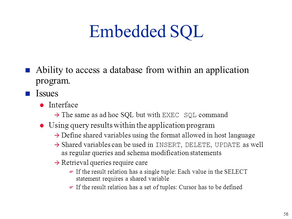 56 Embedded SQL n Ability to access a database from within an application program.