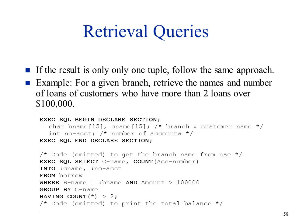 58 Retrieval Queries n If the result is only only one tuple, follow the same approach. n Example: For a given branch, retrieve the names and number of