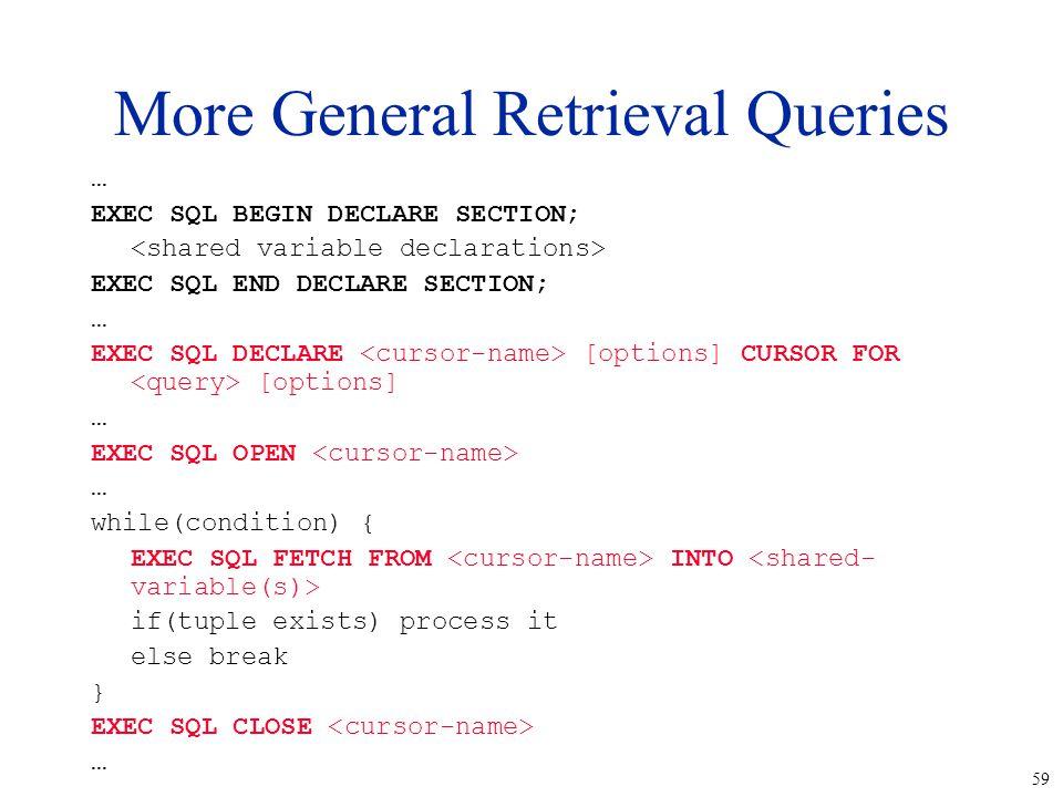 59 More General Retrieval Queries … EXEC SQL BEGIN DECLARE SECTION; EXEC SQL END DECLARE SECTION; … EXEC SQL DECLARE [options] CURSOR FOR [options] …