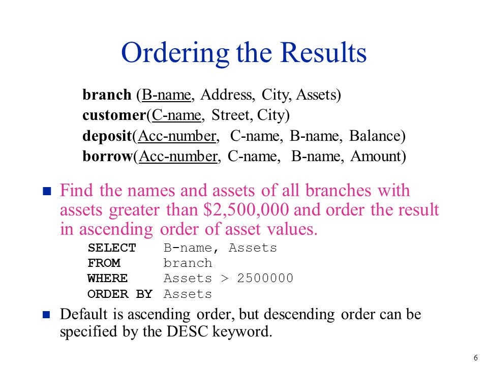 6 Ordering the Results n Find the names and assets of all branches with assets greater than $2,500,000 and order the result in ascending order of asse