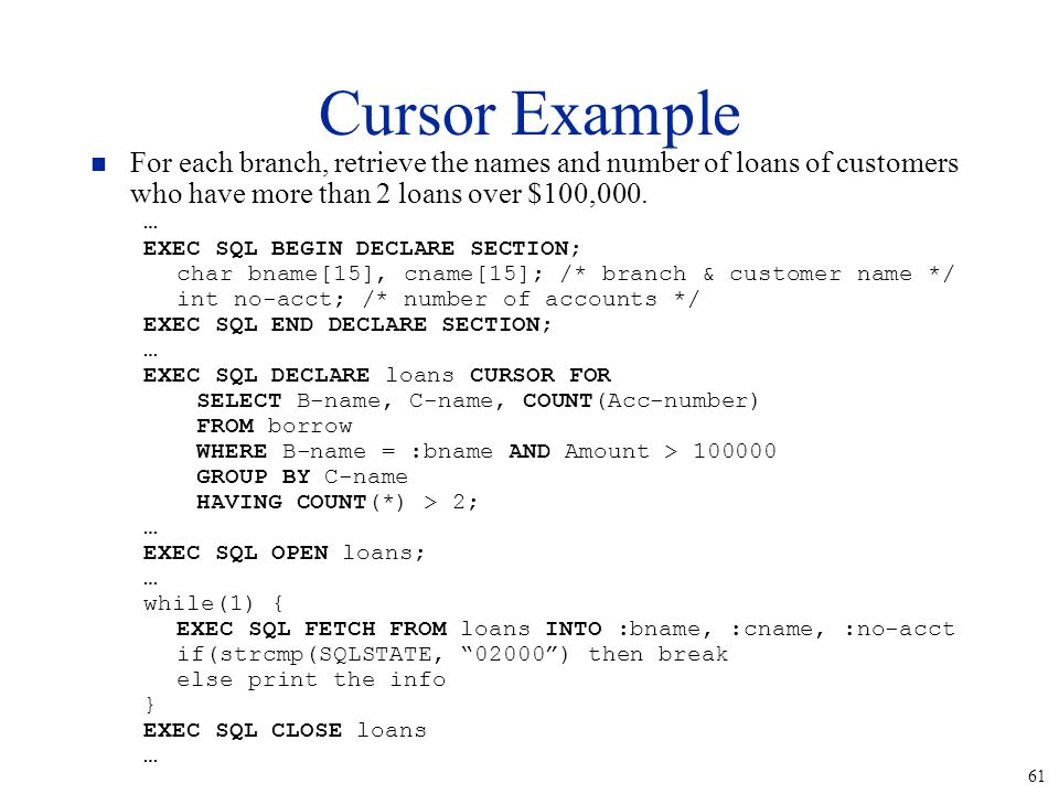 61 Cursor Example n For each branch, retrieve the names and number of loans of customers who have more than 2 loans over $100,000.