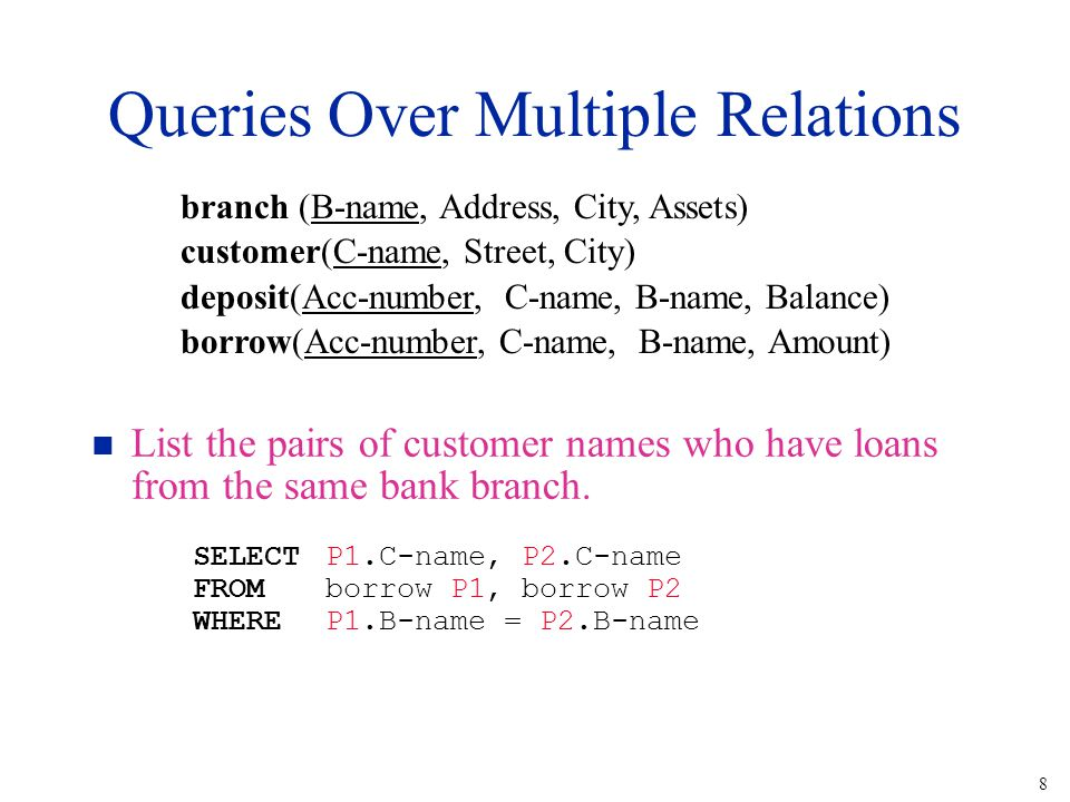 8 Queries Over Multiple Relations n List the pairs of customer names who have loans from the same bank branch.