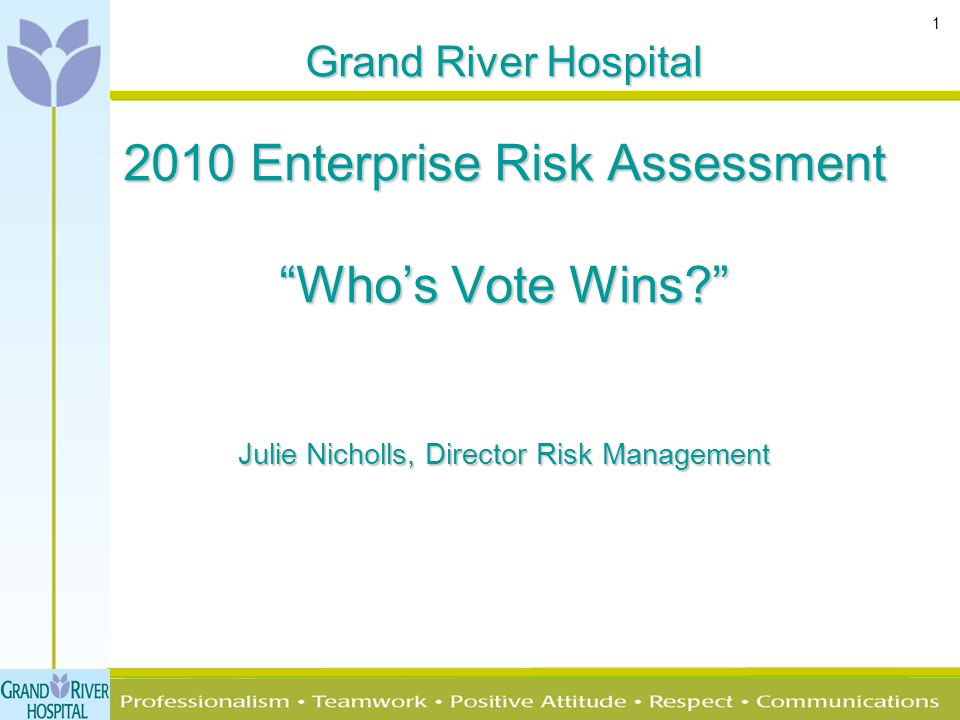 "1 Grand River Hospital 2010 Enterprise Risk Assessment ""Who's Vote Wins?"" Julie Nicholls, Director Risk Management"