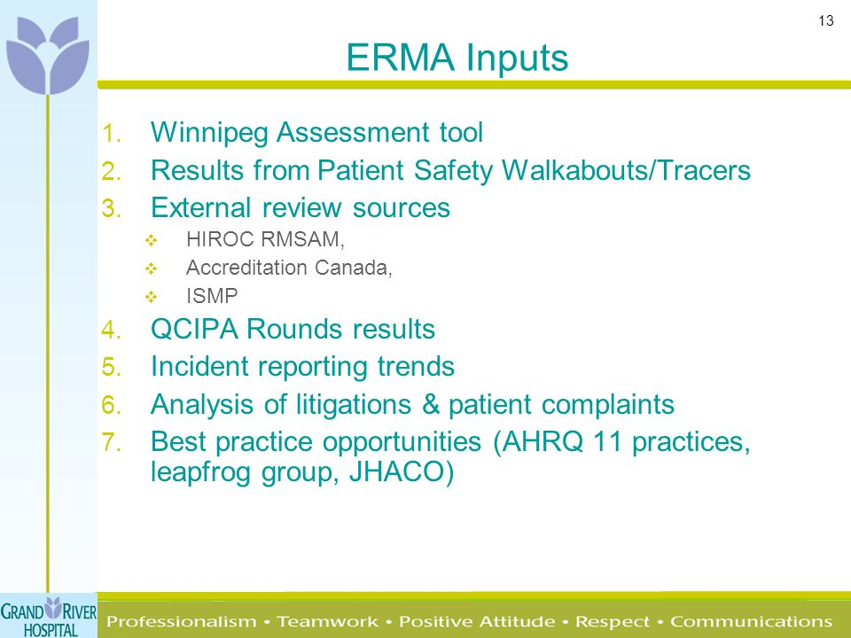 13 ERMA Inputs 1. Winnipeg Assessment tool 2. Results from Patient Safety Walkabouts/Tracers 3. External review sources  HIROC RMSAM,  Accreditation