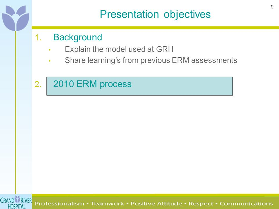 9 1. Background Explain the model used at GRH Share learning's from previous ERM assessments 2. 2010 ERM process Presentation objectives