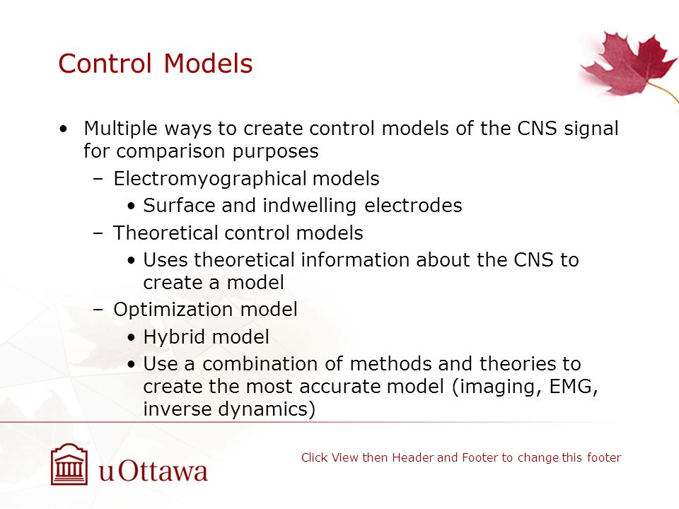 Control Models Multiple ways to create control models of the CNS signal for comparison purposes –Electromyographical models Surface and indwelling electrodes –Theoretical control models Uses theoretical information about the CNS to create a model –Optimization model Hybrid model Use a combination of methods and theories to create the most accurate model (imaging, EMG, inverse dynamics) Click View then Header and Footer to change this footer