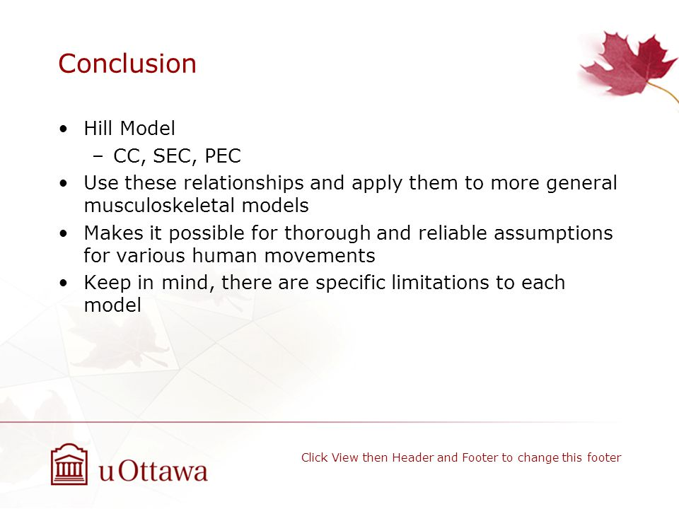 Conclusion Hill Model –CC, SEC, PEC Use these relationships and apply them to more general musculoskeletal models Makes it possible for thorough and reliable assumptions for various human movements Keep in mind, there are specific limitations to each model Click View then Header and Footer to change this footer