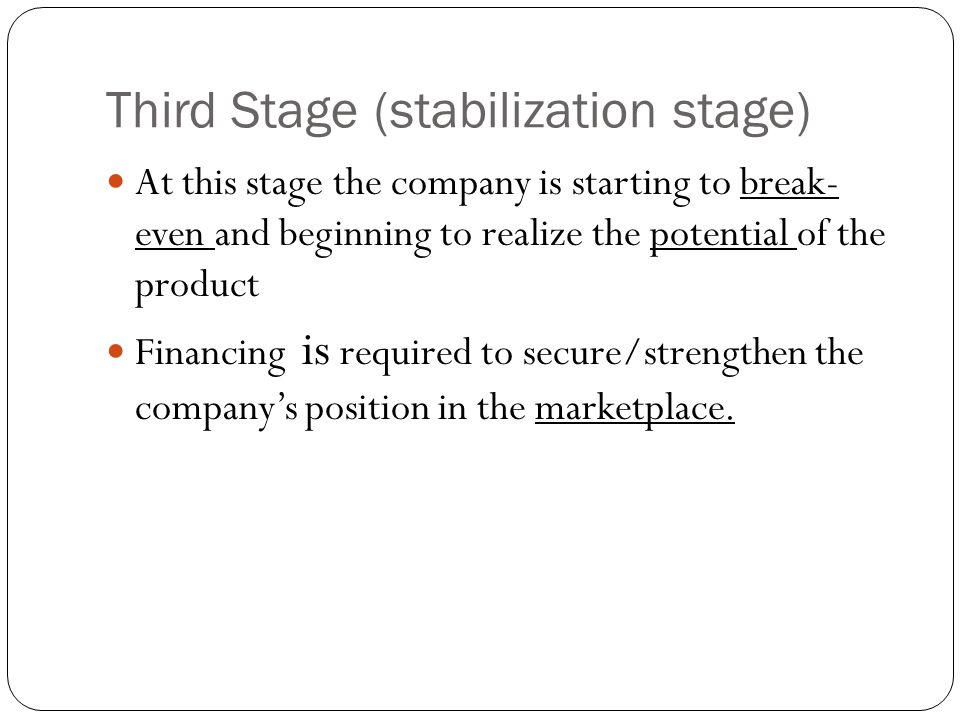 Third Stage (stabilization stage) At this stage the company is starting to break- even and beginning to realize the potential of the product Financing is required to secure/strengthen the company's position in the marketplace.
