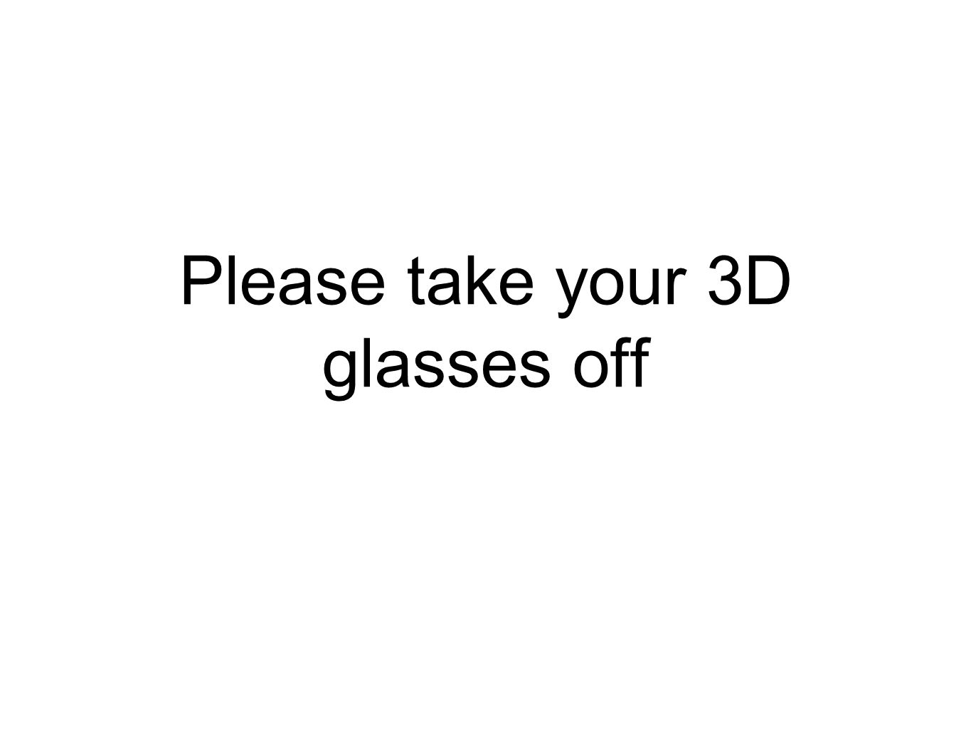 Please take your 3D glasses off
