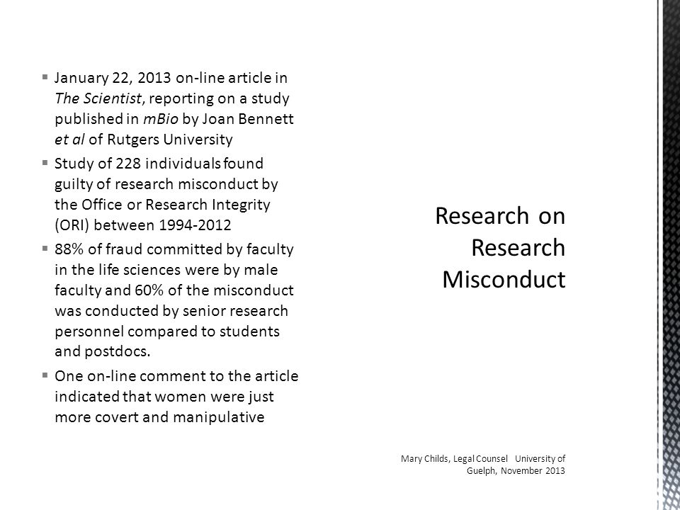  January 22, 2013 on-line article in The Scientist, reporting on a study published in mBio by Joan Bennett et al of Rutgers University  Study of 228 individuals found guilty of research misconduct by the Office or Research Integrity (ORI) between 1994-2012  88% of fraud committed by faculty in the life sciences were by male faculty and 60% of the misconduct was conducted by senior research personnel compared to students and postdocs.