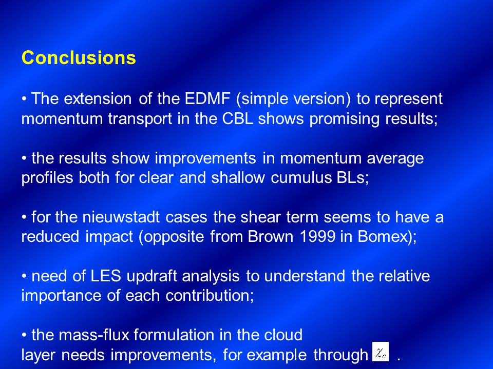 Conclusions The extension of the EDMF (simple version) to represent momentum transport in the CBL shows promising results; the results show improvements in momentum average profiles both for clear and shallow cumulus BLs; for the nieuwstadt cases the shear term seems to have a reduced impact (opposite from Brown 1999 in Bomex); need of LES updraft analysis to understand the relative importance of each contribution; the mass-flux formulation in the cloud layer needs improvements, for example through.