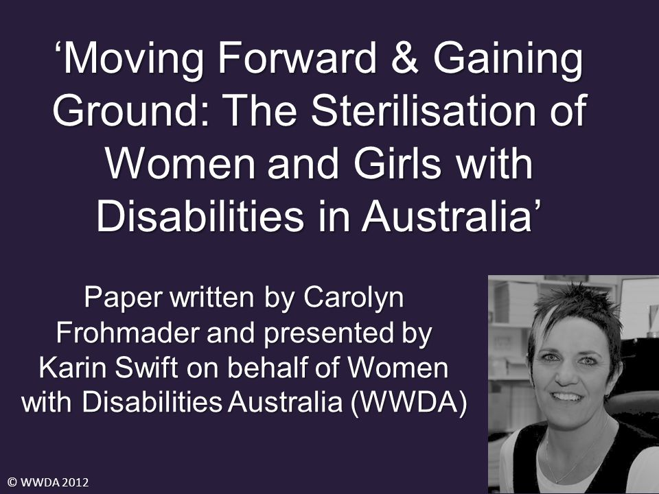 'Moving Forward & Gaining Ground: The Sterilisation of Women and Girls with Disabilities in Australia' © WWDA 2012 Paper written by Carolyn Frohmader and presented by Karin Swift on behalf of Women with Disabilities Australia (WWDA)