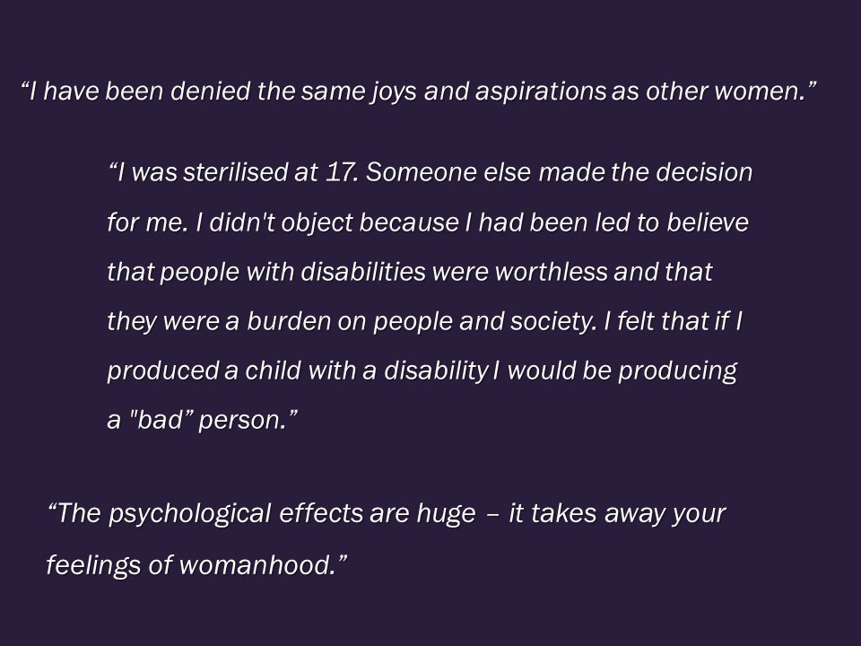 I have been denied the same joys and aspirations as other women. The psychological effects are huge – it takes away your feelings of womanhood. I was sterilised at 17.