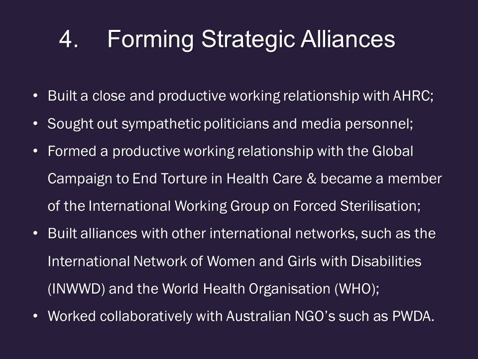 4.Forming Strategic Alliances Built a close and productive working relationship with AHRC; Built a close and productive working relationship with AHRC; Sought out sympathetic politicians and media personnel; Sought out sympathetic politicians and media personnel; Formed a productive working relationship with the Global Campaign to End Torture in Health Care & became a member of the International Working Group on Forced Sterilisation; Formed a productive working relationship with the Global Campaign to End Torture in Health Care & became a member of the International Working Group on Forced Sterilisation; Built alliances with other international networks, such as the International Network of Women and Girls with Disabilities (INWWD) and the World Health Organisation (WHO); Built alliances with other international networks, such as the International Network of Women and Girls with Disabilities (INWWD) and the World Health Organisation (WHO); Worked collaboratively with Australian NGO's such as PWDA.