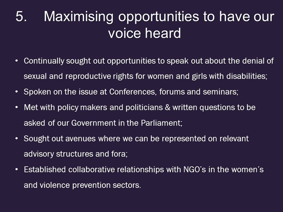 5.Maximising opportunities to have our voice heard Continually sought out opportunities to speak out about the denial of sexual and reproductive rights for women and girls with disabilities; Continually sought out opportunities to speak out about the denial of sexual and reproductive rights for women and girls with disabilities; Spoken on the issue at Conferences, forums and seminars; Spoken on the issue at Conferences, forums and seminars; Met with policy makers and politicians & written questions to be asked of our Government in the Parliament; Met with policy makers and politicians & written questions to be asked of our Government in the Parliament; Sought out avenues where we can be represented on relevant advisory structures and fora; Sought out avenues where we can be represented on relevant advisory structures and fora; Established collaborative relationships with NGO's in the women's and violence prevention sectors.