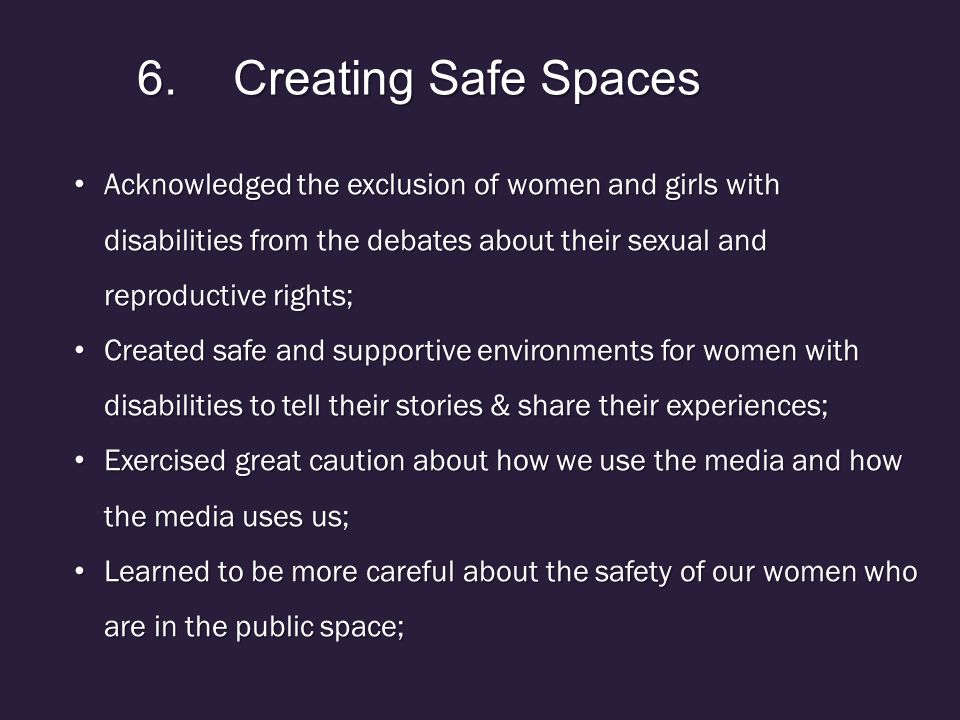 6.Creating Safe Spaces Acknowledged the exclusion of women and girls with disabilities from the debates about their sexual and reproductive rights; Acknowledged the exclusion of women and girls with disabilities from the debates about their sexual and reproductive rights; Created safe and supportive environments for women with disabilities to tell their stories & share their experiences; Created safe and supportive environments for women with disabilities to tell their stories & share their experiences; Exercised great caution about how we use the media and how the media uses us; Exercised great caution about how we use the media and how the media uses us; Learned to be more careful about the safety of our women who are in the public space; Learned to be more careful about the safety of our women who are in the public space;