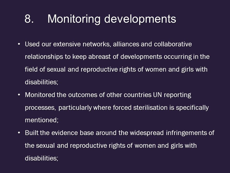 8.Monitoring developments Used our extensive networks, alliances and collaborative relationships to keep abreast of developments occurring in the field of sexual and reproductive rights of women and girls with disabilities; Used our extensive networks, alliances and collaborative relationships to keep abreast of developments occurring in the field of sexual and reproductive rights of women and girls with disabilities; Monitored the outcomes of other countries UN reporting processes, particularly where forced sterilisation is specifically mentioned; Monitored the outcomes of other countries UN reporting processes, particularly where forced sterilisation is specifically mentioned; Built the evidence base around the widespread infringements of the sexual and reproductive rights of women and girls with disabilities; Built the evidence base around the widespread infringements of the sexual and reproductive rights of women and girls with disabilities;