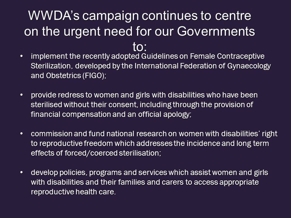 WWDA's campaign continues to centre on the urgent need for our Governments to: implement the recently adopted Guidelines on Female Contraceptive Sterilization, developed by the International Federation of Gynaecology and Obstetrics (FIGO); implement the recently adopted Guidelines on Female Contraceptive Sterilization, developed by the International Federation of Gynaecology and Obstetrics (FIGO); provide redress to women and girls with disabilities who have been sterilised without their consent, including through the provision of financial compensation and an official apology; provide redress to women and girls with disabilities who have been sterilised without their consent, including through the provision of financial compensation and an official apology; commission and fund national research on women with disabilities' right to reproductive freedom which addresses the incidence and long term effects of forced/coerced sterilisation; commission and fund national research on women with disabilities' right to reproductive freedom which addresses the incidence and long term effects of forced/coerced sterilisation; develop policies, programs and services which assist women and girls with disabilities and their families and carers to access appropriate reproductive health care.