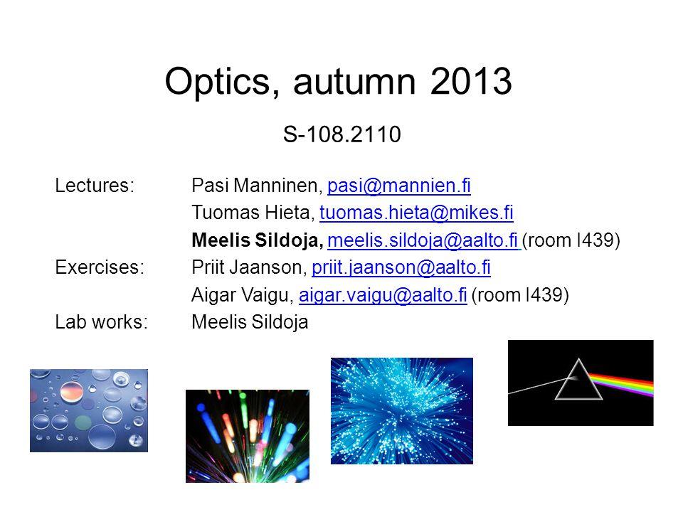 Optics, autumn 2013 S-108.2110 Lectures:Pasi Manninen, pasi@mannien.fipasi@mannien.fi Tuomas Hieta, tuomas.hieta@mikes.fituomas.hieta@mikes.fi Meelis Sildoja, meelis.sildoja@aalto.fi (room I439)meelis.sildoja@aalto.fi Exercises:Priit Jaanson, priit.jaanson@aalto.fipriit.jaanson@aalto.fi Aigar Vaigu, aigar.vaigu@aalto.fi (room I439)aigar.vaigu@aalto.fi Lab works: Meelis Sildoja