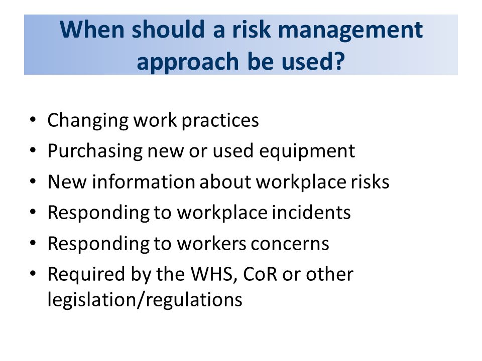 When should a risk management approach be used? Changing work practices Purchasing new or used equipment New information about workplace risks Respond