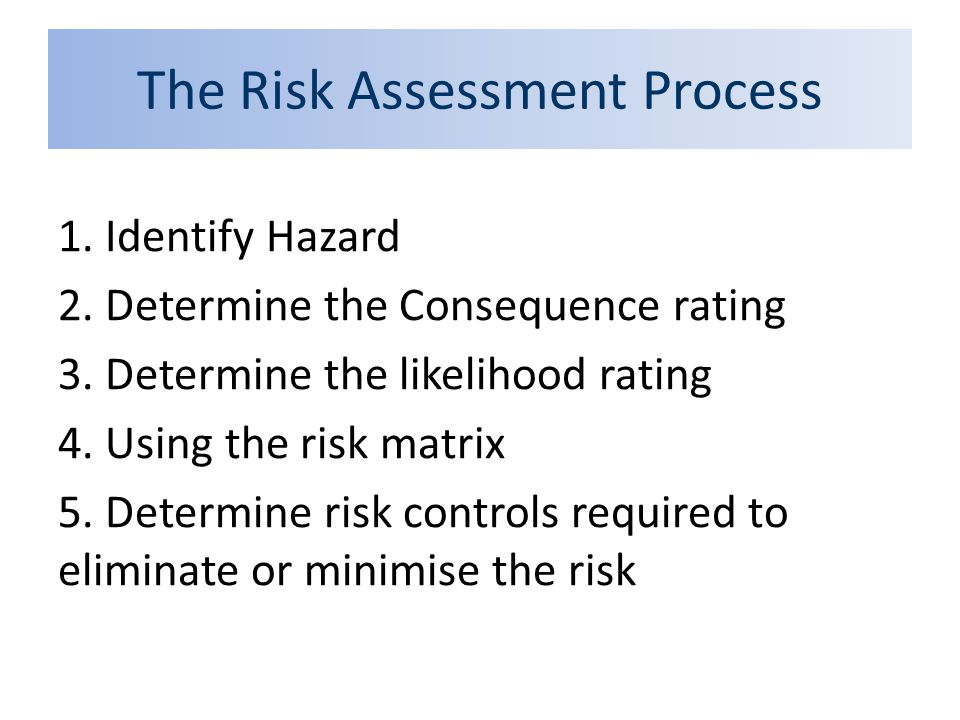 The Risk Assessment Process 1. Identify Hazard 2. Determine the Consequence rating 3. Determine the likelihood rating 4. Using the risk matrix 5. Dete