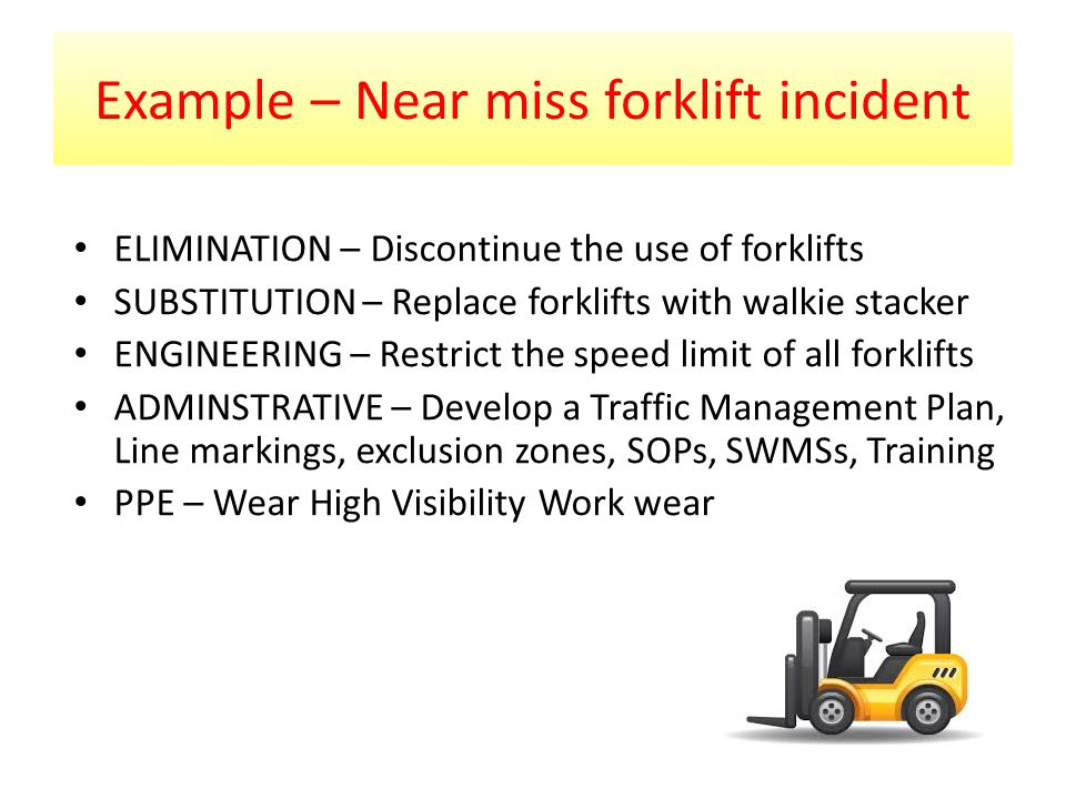 Example – Near miss forklift incident ELIMINATION – Discontinue the use of forklifts SUBSTITUTION – Replace forklifts with walkie stacker ENGINEERING