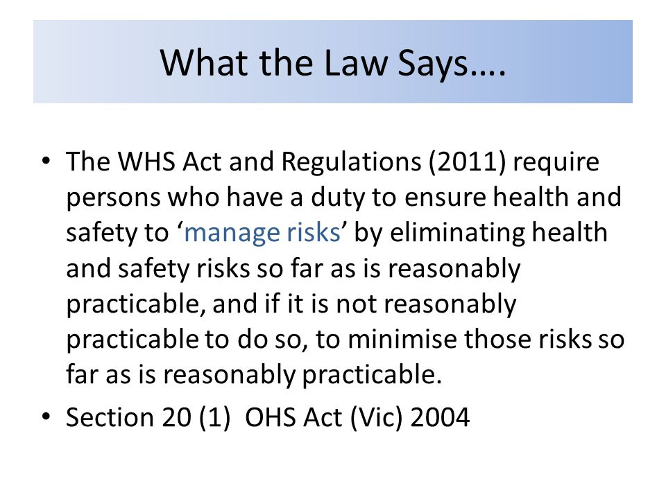 What the Law Says…. The WHS Act and Regulations (2011) require persons who have a duty to ensure health and safety to 'manage risks' by eliminating he