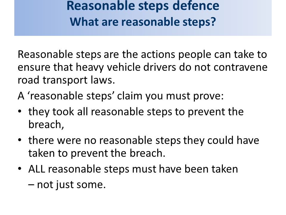 Reasonable steps defence What are reasonable steps? Reasonable steps are the actions people can take to ensure that heavy vehicle drivers do not contr