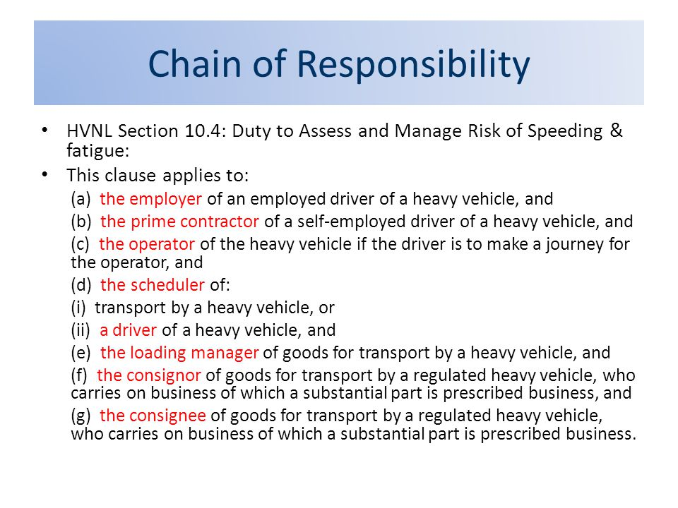Chain of Responsibility HVNL Section 10.4: Duty to Assess and Manage Risk of Speeding & fatigue: This clause applies to: (a) the employer of an employ