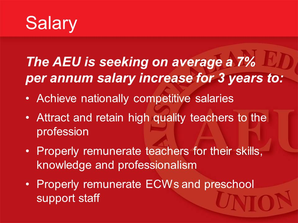 Salary The AEU is seeking on average a 7% per annum salary increase for 3 years to: Achieve nationally competitive salaries Attract and retain high quality teachers to the profession Properly remunerate teachers for their skills, knowledge and professionalism Properly remunerate ECWs and preschool support staff