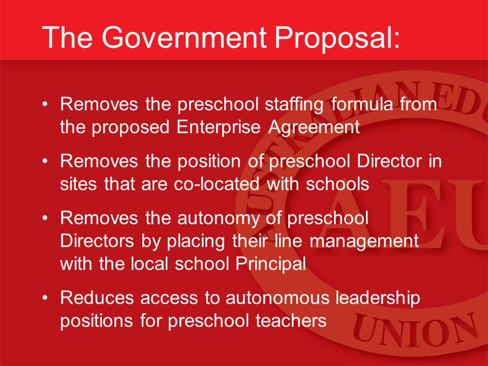 The Government Proposal: Removes the preschool staffing formula from the proposed Enterprise Agreement Removes the position of preschool Director in sites that are co-located with schools Removes the autonomy of preschool Directors by placing their line management with the local school Principal Reduces access to autonomous leadership positions for preschool teachers
